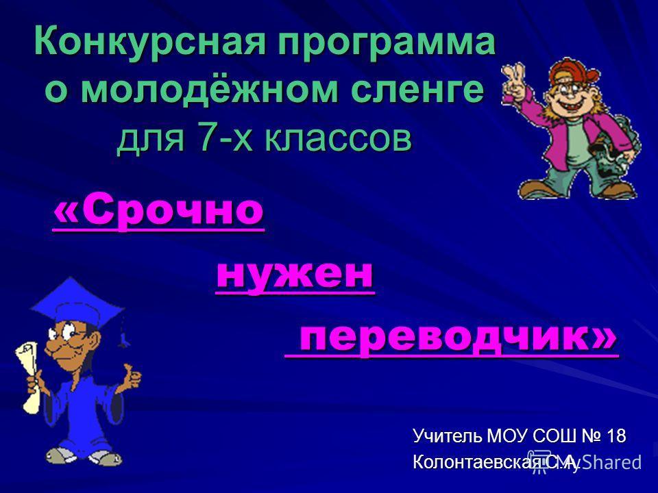 Конкурсная программа о молодёжном сленге для 7-х классов «Срочно «Срочно нужен нужен переводчик» переводчик» Учитель МОУ СОШ 18 Колонтаевская С.А.