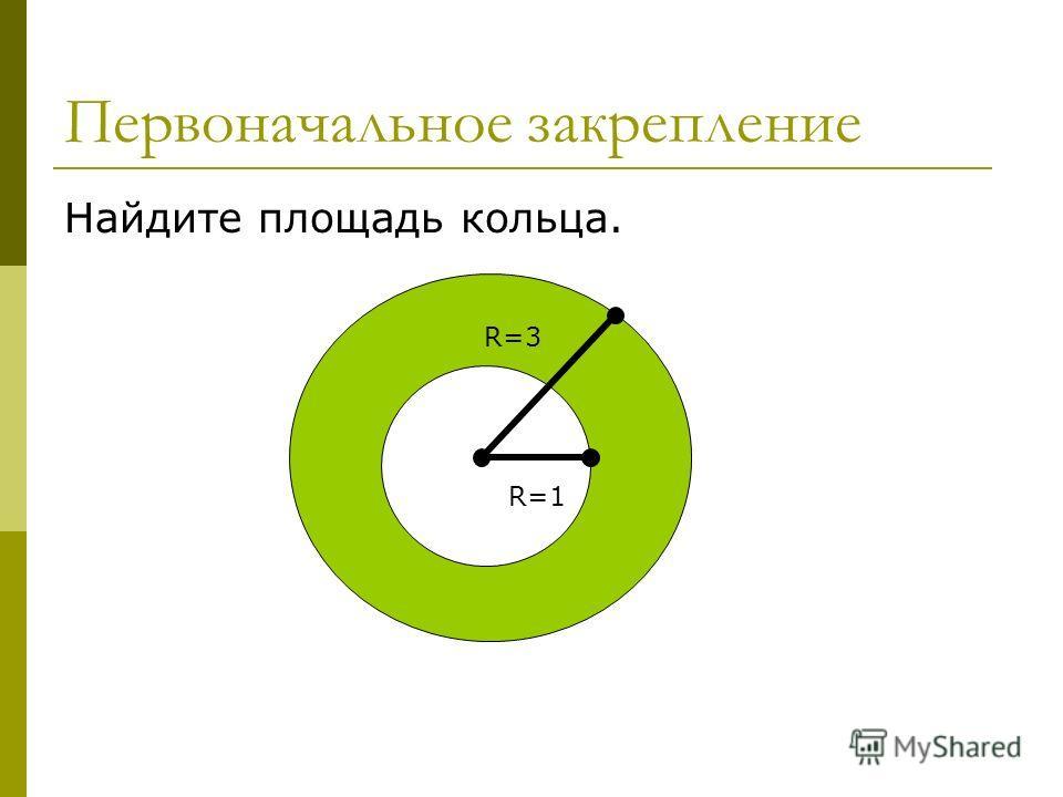 Первоначальное закрепление Найдите площадь кольца. R=3 R=1