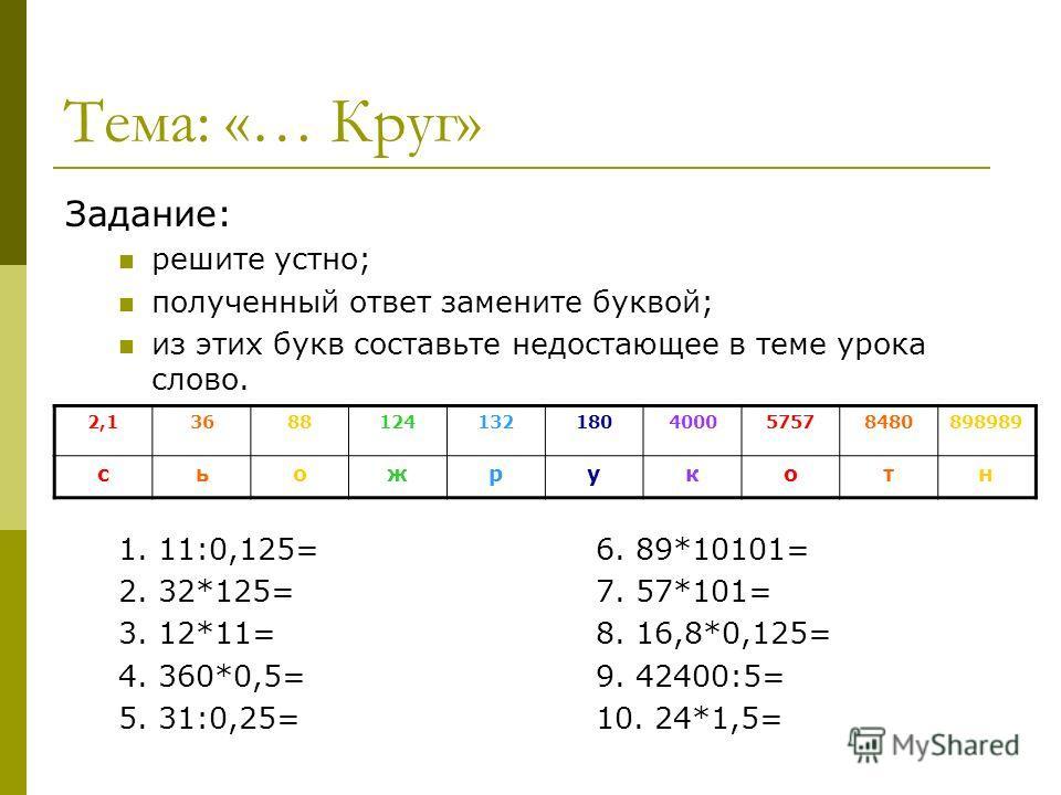 Тема: «… Круг» Задание: решите устно; полученный ответ замените буквой; из этих букв составьте недостающее в теме урока слово. 1. 11:0,125=6. 89*10101= 2. 32*125=7. 57*101= 3. 12*11=8. 16,8*0,125= 4. 360*0,5=9. 42400:5= 5. 31:0,25=10. 24*1,5= 2,13688