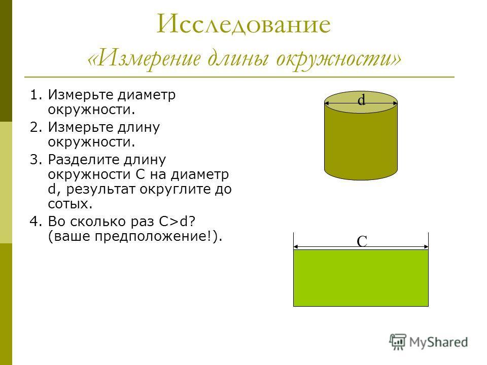 Исследование «Измерение длины окружности» 1. Измерьте диаметр окружности. 2. Измерьте длину окружности. 3. Разделите длину окружности С на диаметр d, результат округлите до сотых. 4. Во сколько раз С>d? (ваше предположение!). d C