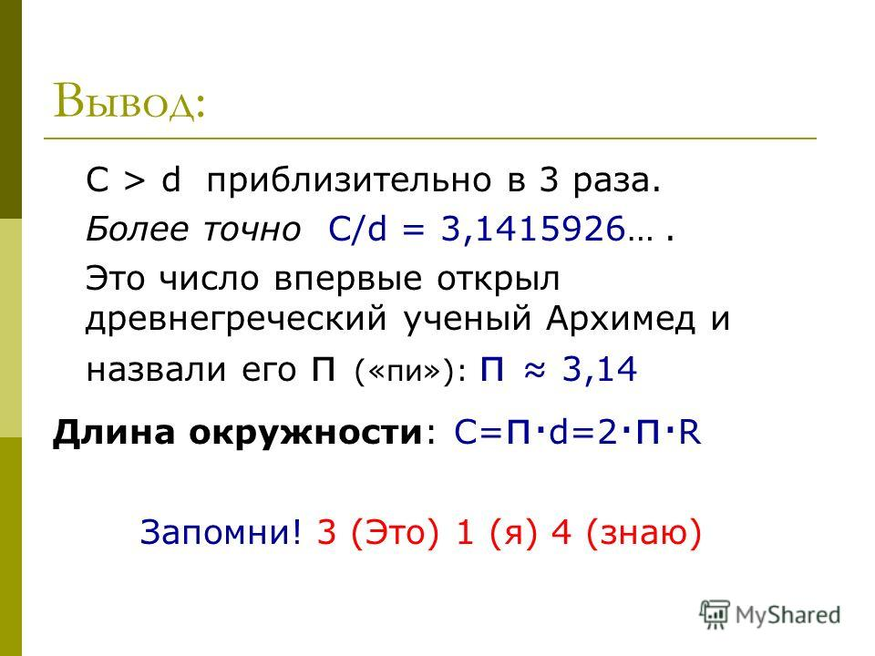 Вывод: С > d приблизительно в 3 раза. Более точно С/d = 3,1415926…. Это число впервые открыл древнегреческий ученый Архимед и назвали его π («пи»): π 3,14 Длина окружности: С= π· d=2 ·π· R Запомни! 3 (Это) 1 (я) 4 (знаю)