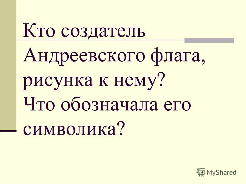 Кто создатель Андреевского флага, рисунка к нему? Что обозначала его символика?