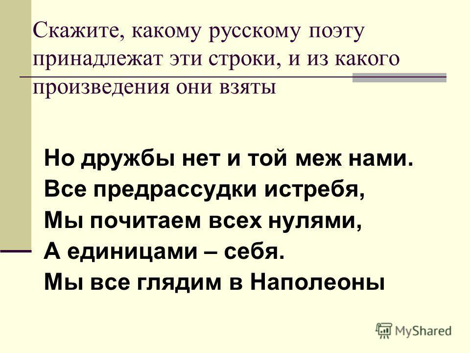 Скажите, какому русскому поэту принадлежат эти строки, и из какого произведения они взяты Но дружбы нет и той меж нами. Все предрассудки истребя, Мы почитаем всех нулями, А единицами – себя. Мы все глядим в Наполеоны