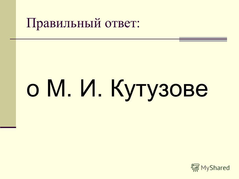 Правильный ответ: о М. И. Кутузове