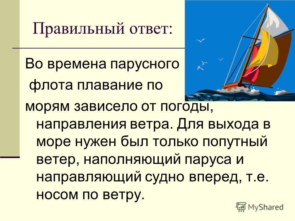Правильный ответ: Во времена парусного флота плавание по морям зависело от погоды, направления ветра. Для выхода в море нужен был только попутный ветер, наполняющий паруса и направляющий судно вперед, т.е. носом по ветру.