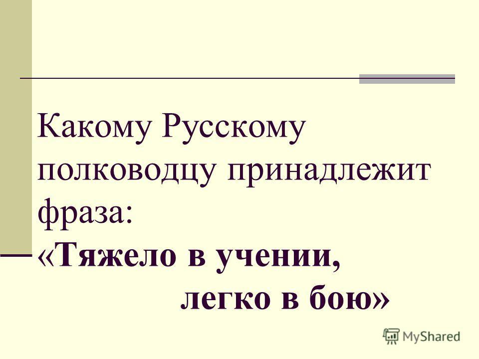 Какому Русскому полководцу принадлежит фраза: «Тяжело в учении, легко в бою»