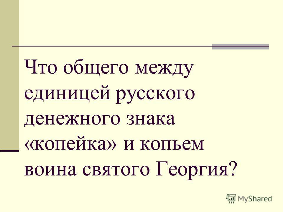 Что общего между единицей русского денежного знака «копейка» и копьем воина святого Георгия?