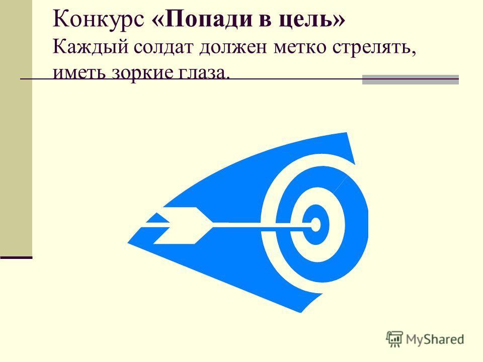 Конкурс «Попади в цель» Каждый солдат должен метко стрелять, иметь зоркие глаза.