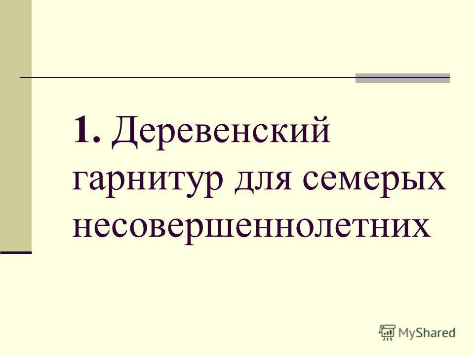 1. Деревенский гарнитур для семерых несовершеннолетних