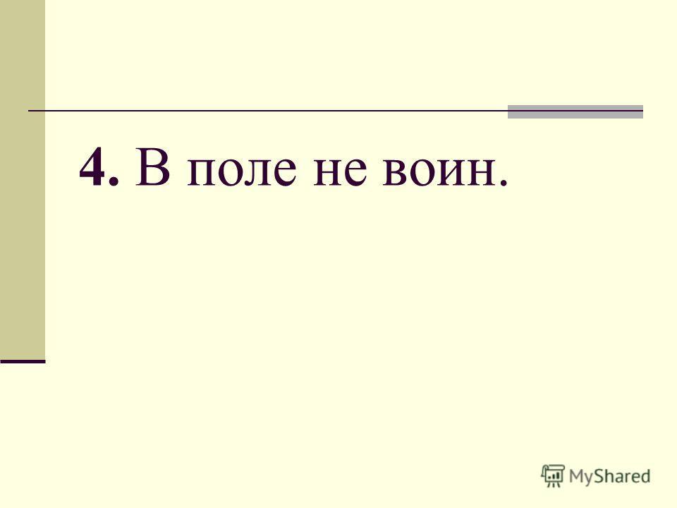 4. В поле не воин.