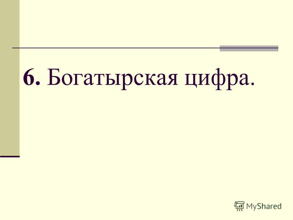 6. Богатырская цифра.