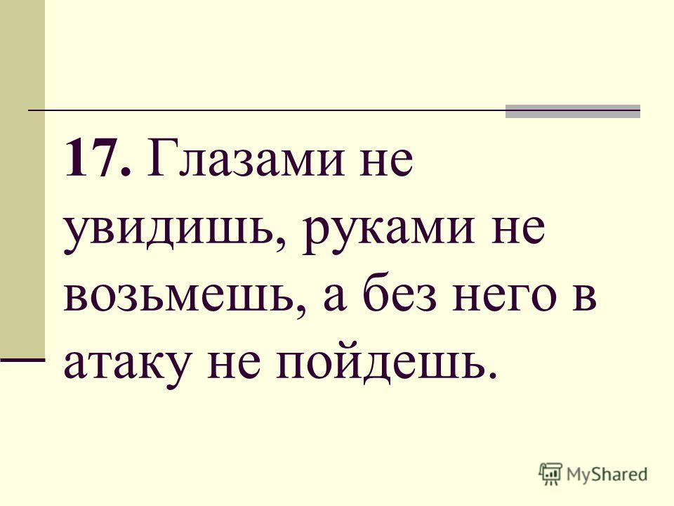 17. Глазами не увидишь, руками не возьмешь, а без него в атаку не пойдешь.