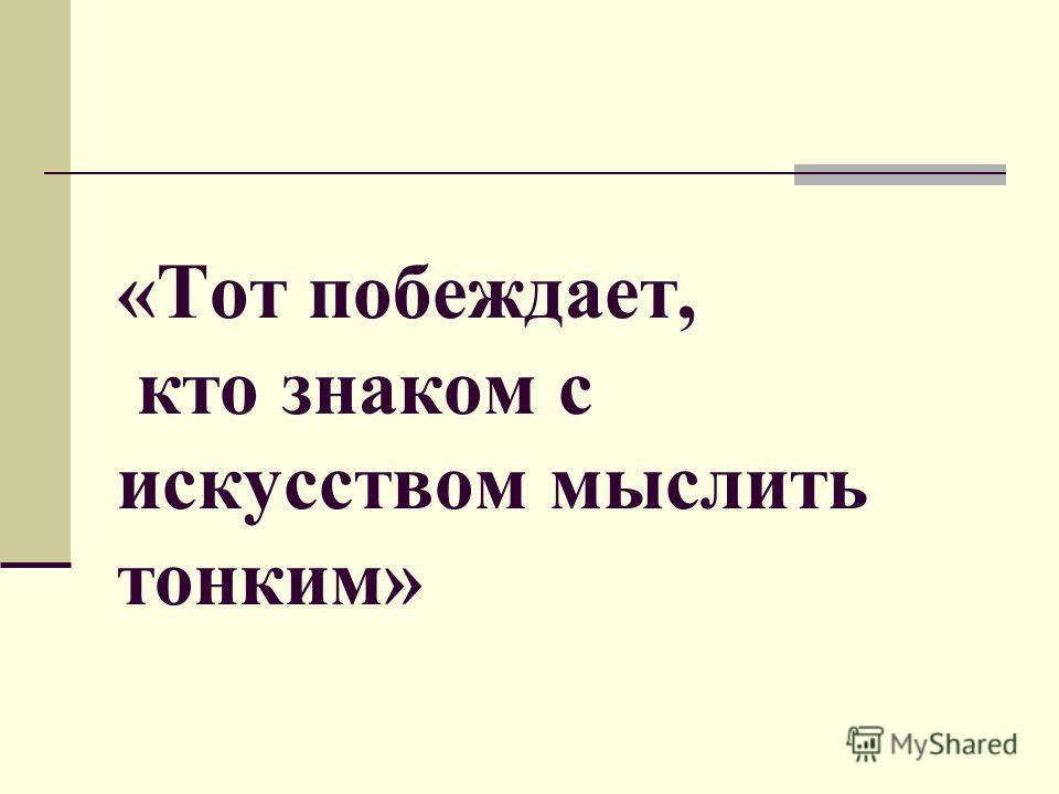 «Тот побеждает, кто знаком с искусством мыслить тонким»