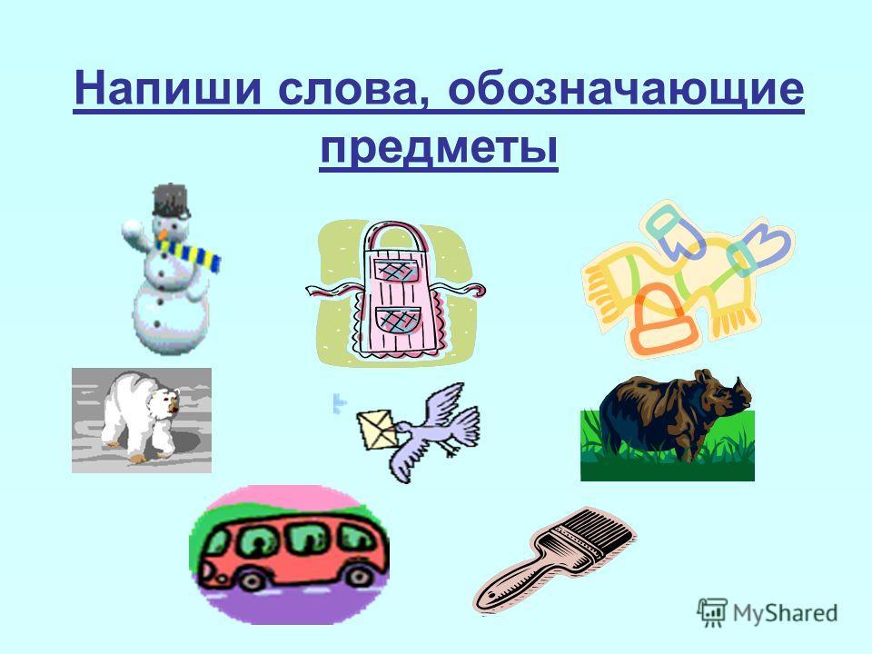 Напиши слова, обозначающие предметы