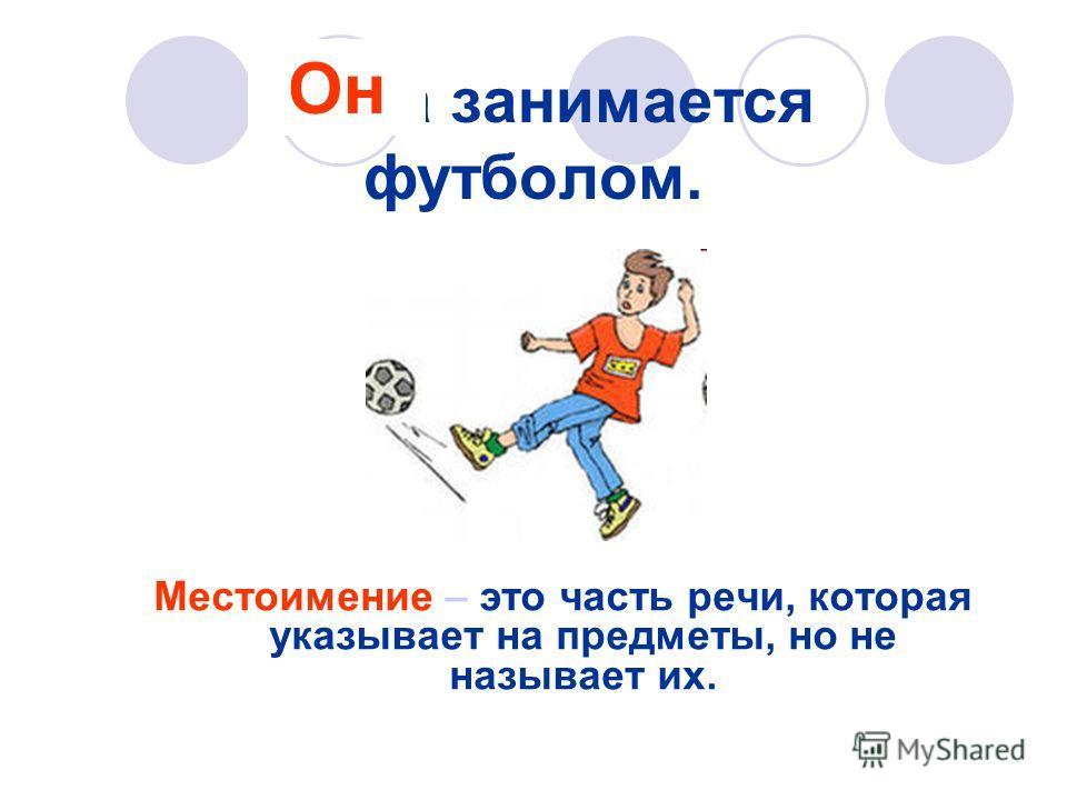 Миша занимается футболом. Местоимение – это часть речи, которая указывает на предметы, но не называет их. Он