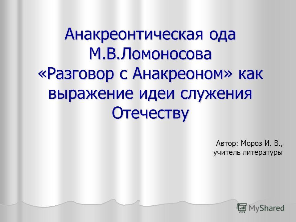 Анакреонтическая ода М.В.Ломоносова «Разговор с Анакреоном» как выражение идеи служения Отечеству Автор: Мороз И. В., учитель литературы