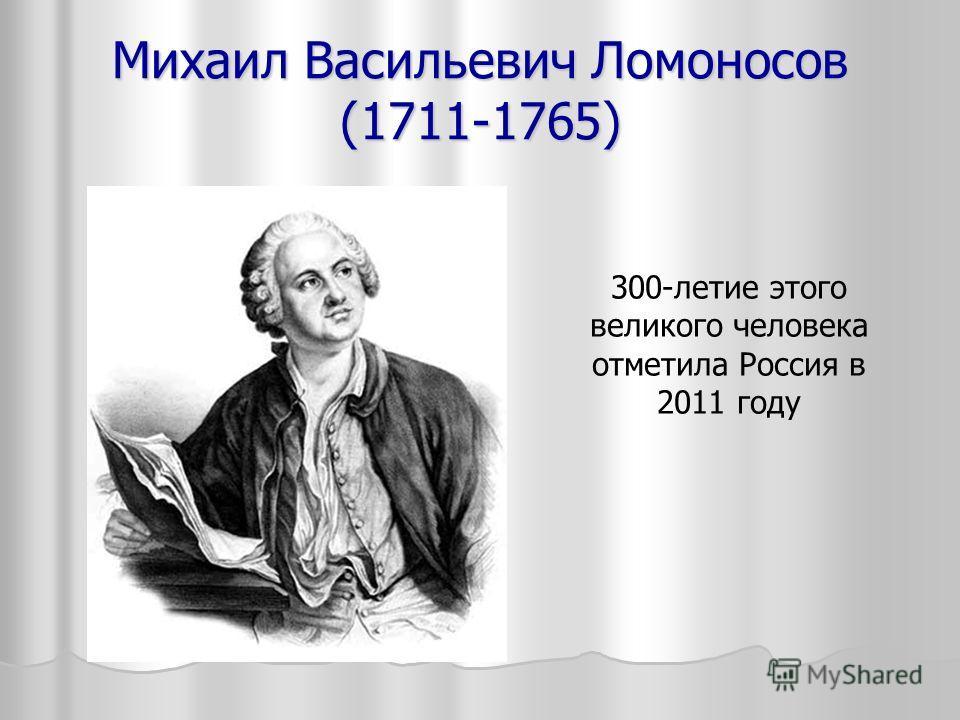 Михаил Васильевич Ломоносов (1711-1765) 300-летие этого великого человека отметила Россия в 2011 году