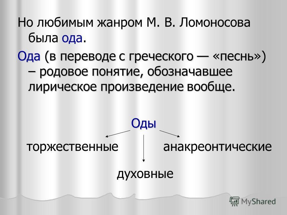 Но любимым жанром М. В. Ломоносова была ода. Ода (в переводе с греческого «песнь») – родовое понятие, обозначавшее лирическое произведение вообще. Оды торжественные духовные анакреонтические