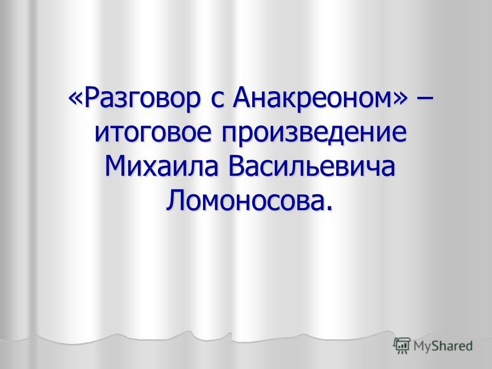«Разговор с Анакреоном» – итоговое произведение Михаила Васильевича Ломоносова.