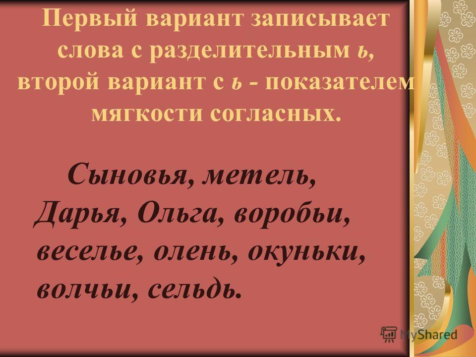 Первый вариант записывает слова с разделительным ь, второй вариант с ь - показателем мягкости согласных. Сыновья, метель, Дарья, Ольга, воробьи, веселье, олень, окуньки, волчьи, сельдь.
