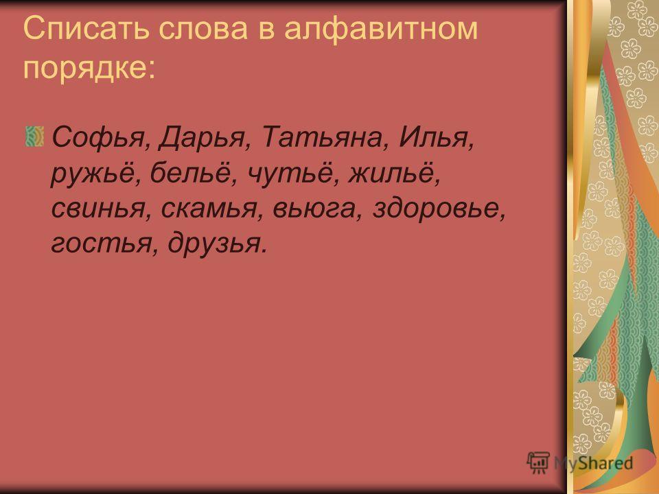 Списать слова в алфавитном порядке: Софья, Дарья, Татьяна, Илья, ружьё, бельё, чутьё, жильё, свинья, скамья, вьюга, здоровье, гостья, друзья.