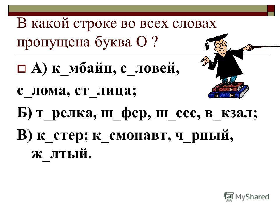 В какой строке во всех словах пропущена буква О ? А) к_мбайн, с_ловей, с_лома, ст_лица; Б) т_релка, ш_фер, ш_ссе, в_кзал; В) к_стер; к_смонавт, ч_рный, ж_лтый.
