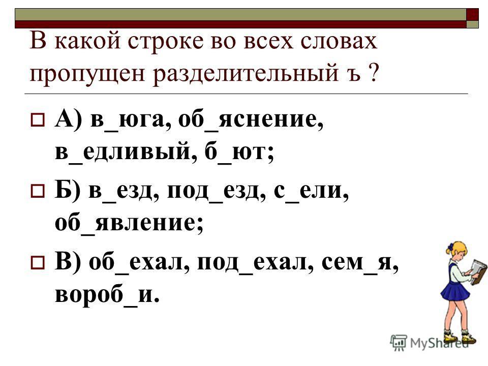 В какой строке во всех словах пропущен разделительный ъ ? А) в_юга, об_яснение, в_едливый, б_ют; Б) в_езд, под_езд, с_ели, об_явление; В) об_ехал, под_ехал, сем_я, вороб_и.