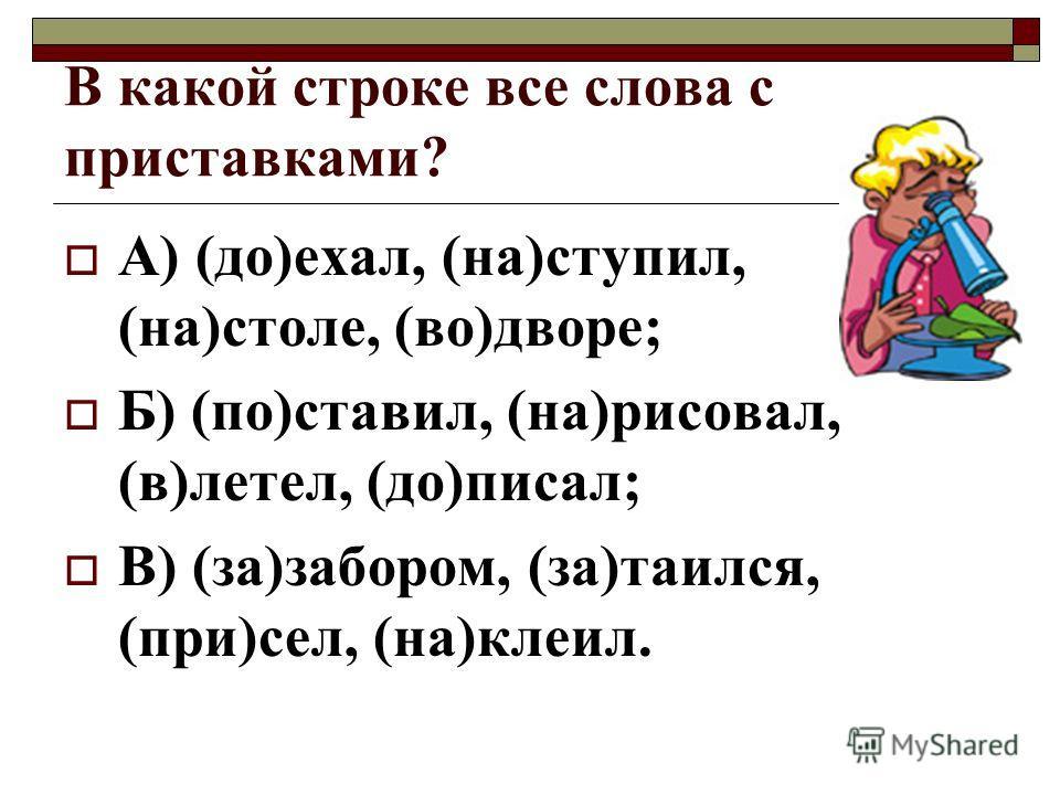 В какой строке все слова с приставками? А) (до)ехал, (на)ступил, (на)столе, (во)дворе; Б) (по)ставил, (на)рисовал, (в)летел, (до)писал; В) (за)забором, (за)таился, (при)сел, (на)клеил.