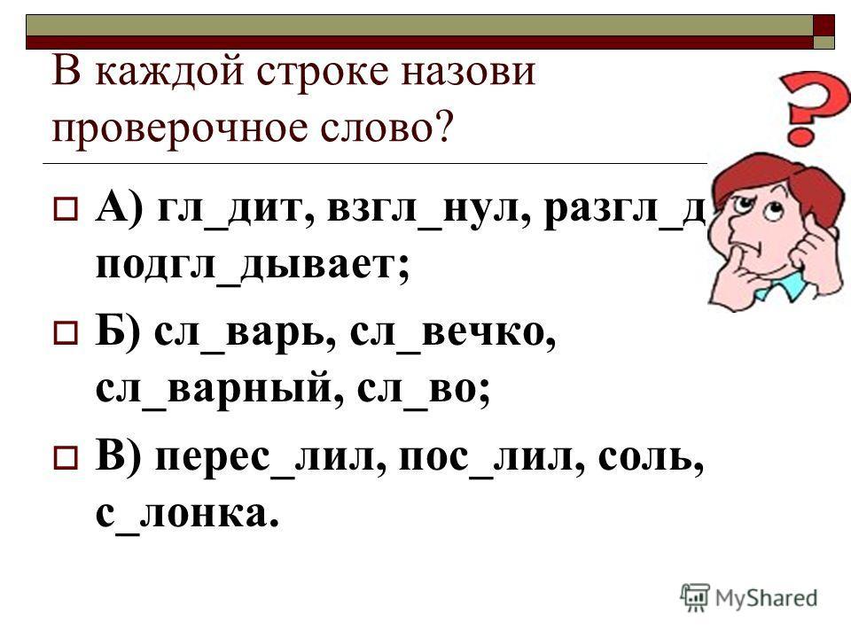 В каждой строке назови проверочное слово? А) гл_дит, взгл_нул, разгл_дел, подгл_дывает; Б) сл_варь, сл_вечко, сл_варный, сл_во; В) перес_лил, пос_лил, соль, с_лонка.