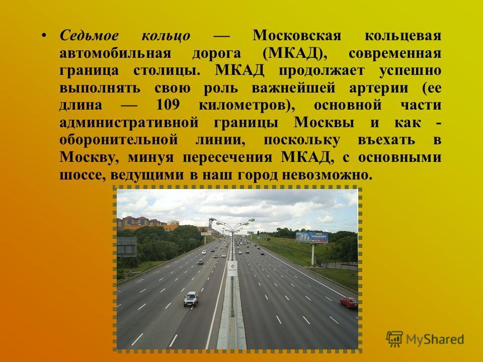 Седьмое кольцо Московская кольцевая автомобильная дорога (МКАД), современная граница столицы. МКАД продолжает успешно выполнять свою роль важнейшей артерии (ее длина 109 километров), основной части административной границы Москвы и как - оборонительн