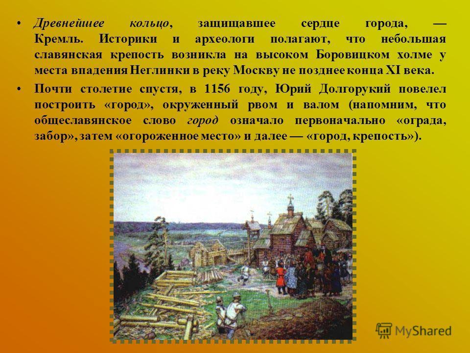 Древнейшее кольцо, защищавшее сердце города, Кремль. Историки и археологи полагают, что небольшая славянская крепость возникла на высоком Боровицком холме у места впадения Неглинки в реку Москву не позднее конца XI века. Почти столетие спустя, в 1156