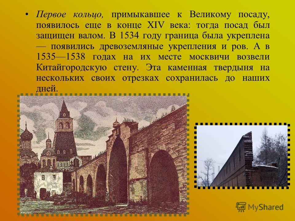 Первое кольцо, примыкавшее к Великому посаду, появилось еще в конце XIV века: тогда посад был защищен валом. В 1534 году граница была укреплена появились древоземляные укрепления и ров. А в 15351538 годах на их месте москвичи возвели Китайгородскую с