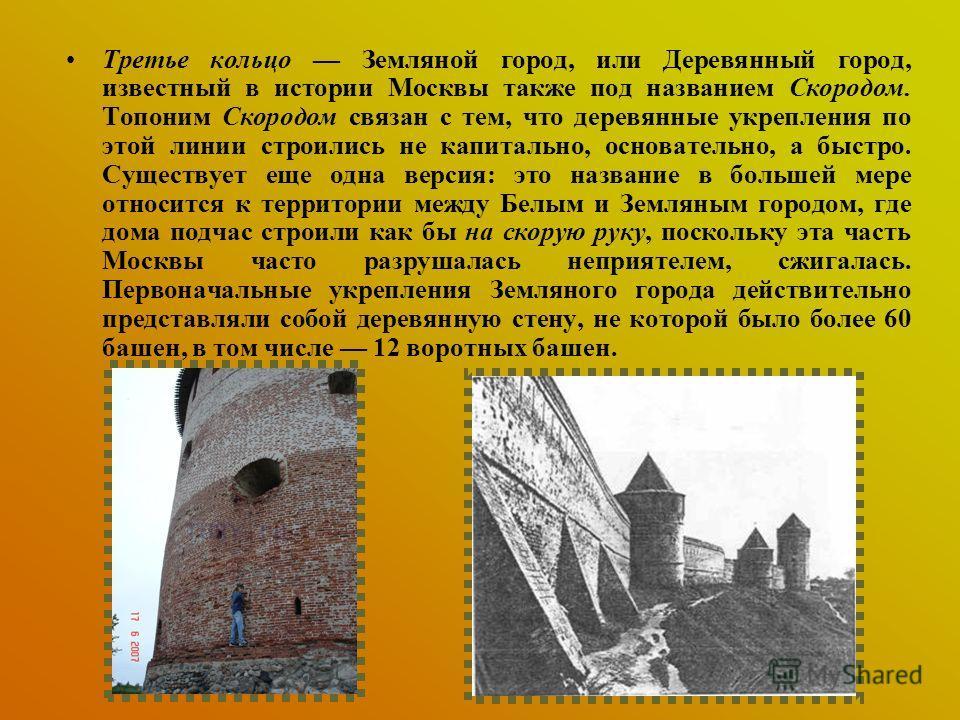Третье кольцо Земляной город, или Деревянный город, известный в истории Москвы также под названием Скородом. Топоним Скородом связан с тем, что деревянные укрепления по этой линии строились не капитально, основательно, а быстро. Существует еще одна в