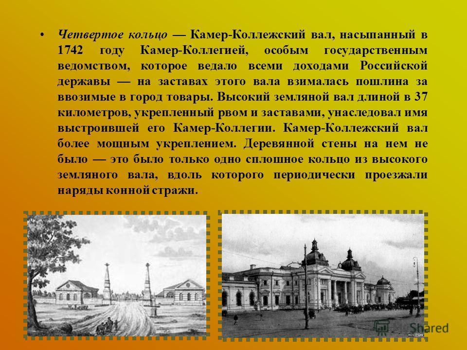 Четвертое кольцо Камер-Коллежский вал, насыпанный в 1742 году Камер-Коллегией, особым государственным ведомством, которое ведало всеми доходами Российской державы на заставах этого вала взималась пошлина за ввозимые в город товары. Высокий земляной в