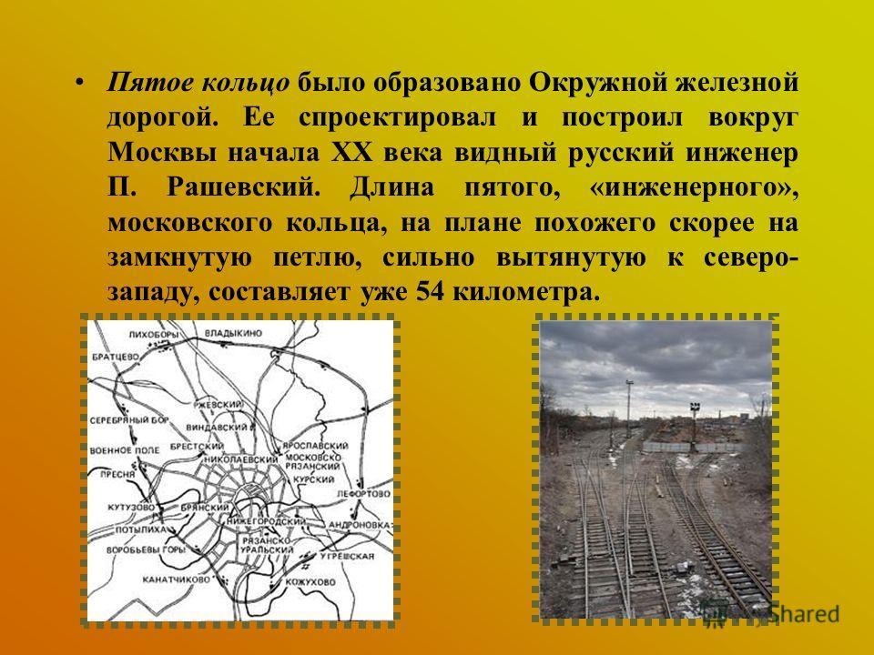 Пятое кольцо было образовано Окружной железной дорогой. Ее спроектировал и построил вокруг Москвы начала XX века видный русский инженер П. Рашевский. Длина пятого, «инженерного», московского кольца, на плане похожего скорее на замкнутую петлю, сильно
