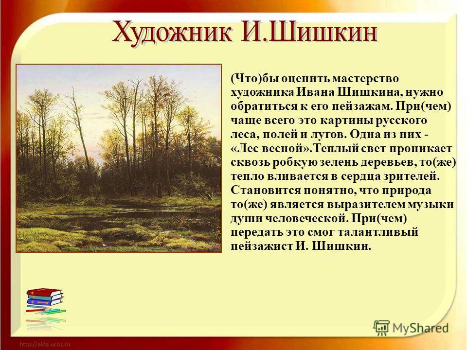 (Что)бы оценить мастерство художника Ивана Шишкина, нужно обратиться к его пейзажам. При(чем) чаще всего это картины русского леса, полей и лугов. Одна из них - «Лес весной».Теплый свет проникает сквозь робкую зелень деревьев, то(же) тепло вливается