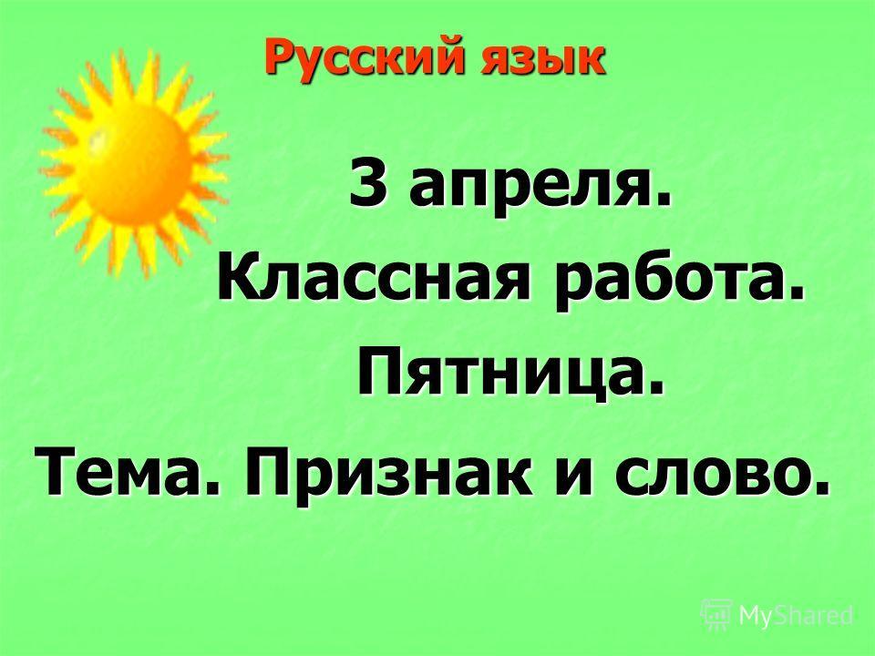 Русский язык 3 апреля. Классная работа. Пятница. Тема. Признак и слово.