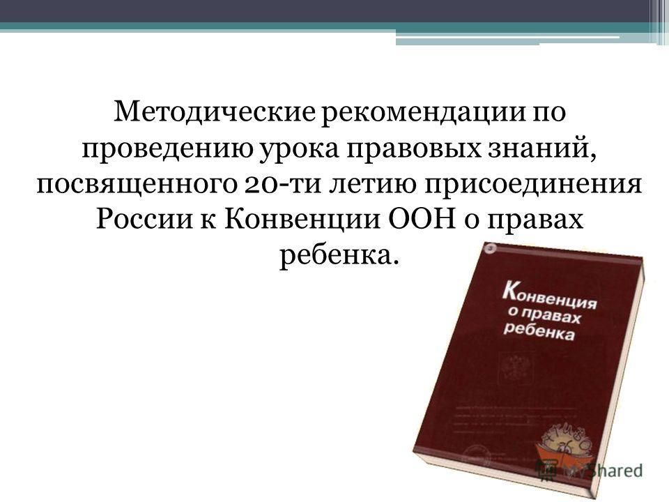 Методические рекомендации по проведению урока правовых знаний, посвященного 20-ти летию присоединения России к Конвенции ООН о правах ребенка.