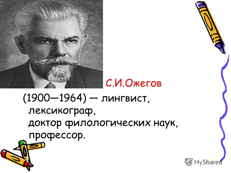 С.И.Ожегов (19001964) лингвист, лексикограф, доктор филологических наук, профессор.