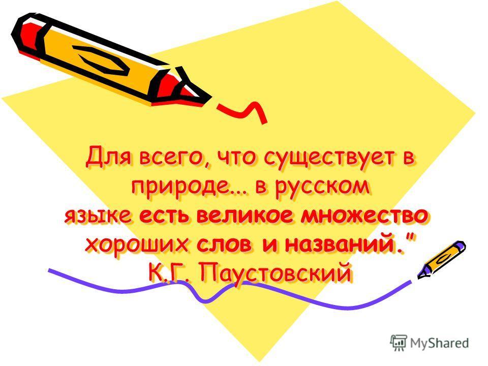 Для всего, что существует в природе... в русском языке есть великое множество хороших слов и названий. К.Г. Паустовский