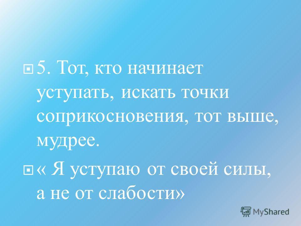 5. Тот, кто начинает уступать, искать точки соприкосновения, тот выше, мудрее. « Я уступаю от своей силы, а не от слабости »