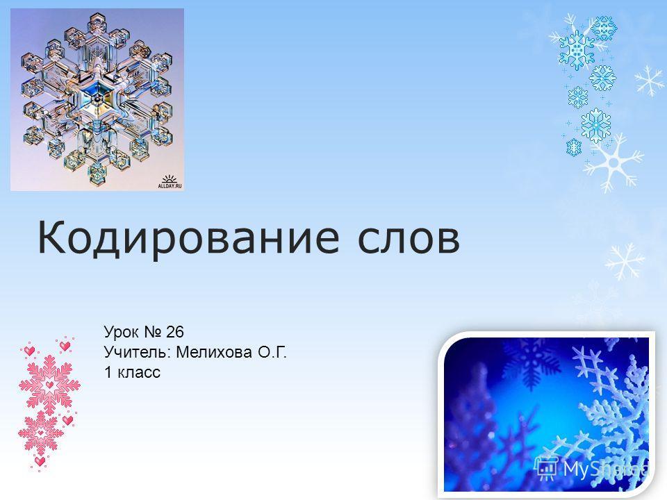 Кодирование слов Урок 26 Учитель: Мелихова О.Г. 1 класс