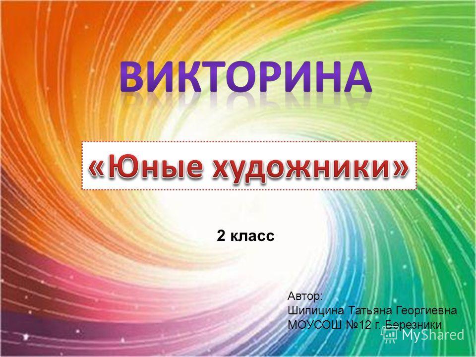 Автор: Шипицина Татьяна Георгиевна МОУСОШ 12 г. Березники 2 класс