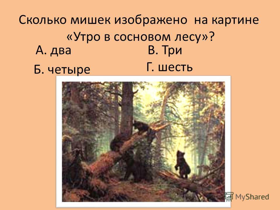 Сколько мишек изображено на картине «Утро в сосновом лесу»? А. два В. Три Г. шесть Б. четыре
