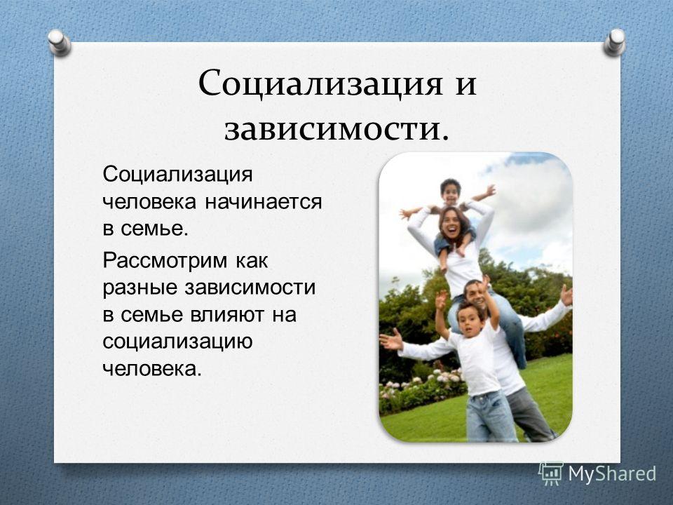 Социализация и зависимости. Социализация человека начинается в семье. Рассмотрим как разные зависимости в семье влияют на социализацию человека.