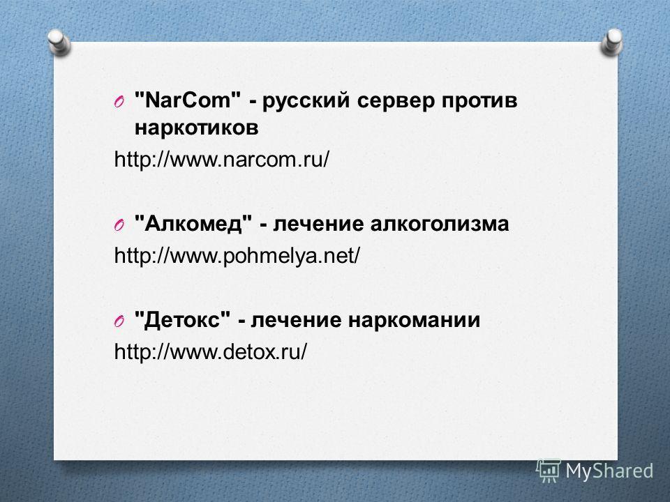 O NarCom - русский сервер против наркотиков http://www.narcom.ru/ O  Алкомед  - лечение алкоголизма http://www.pohmelya.net/ O  Детокс  - лечение наркомании http://www.detox.ru/