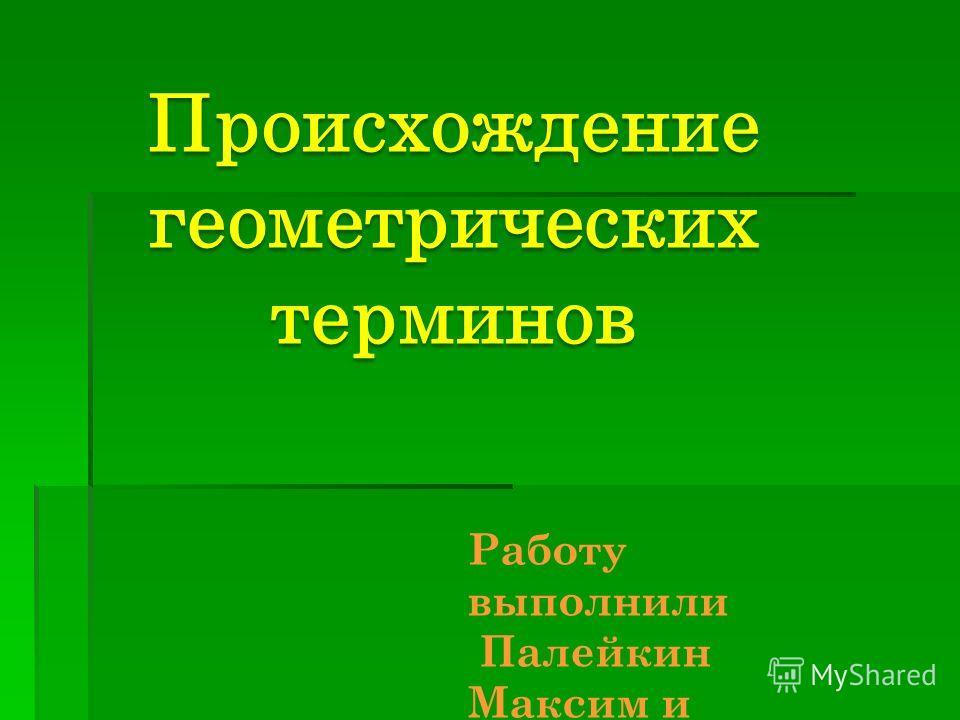 Происхождение геометрических терминов Работу выполнили Палейкин Максим и Сухаричев Егор