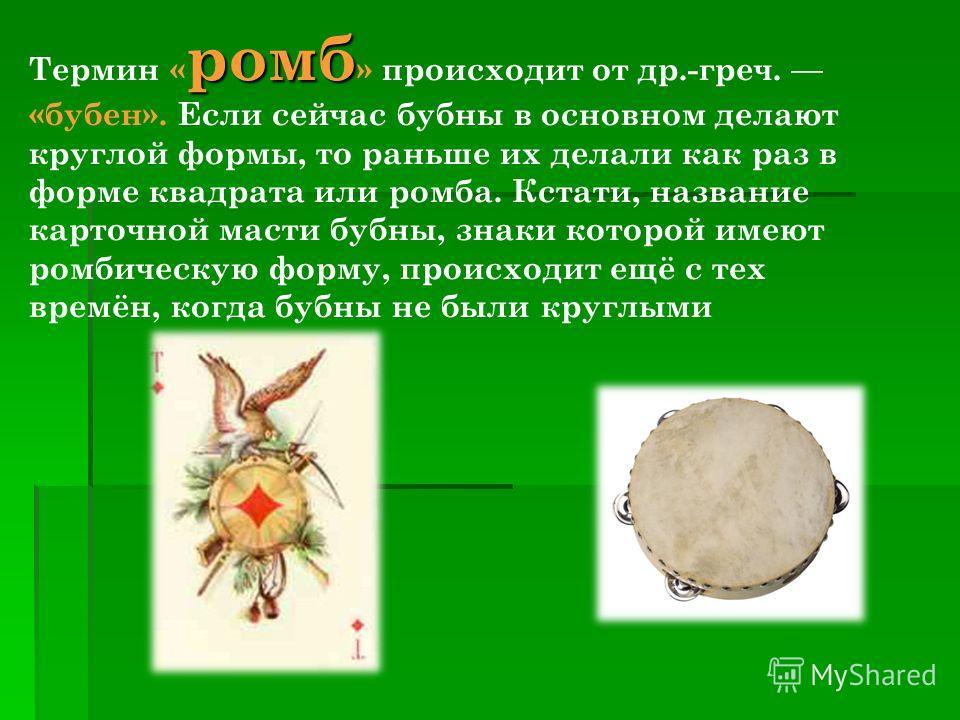 Термин «ромб » происходит от др.-греч. «бубен». Если сейчас бубны в основном делают круглой формы, то раньше их делали как раз в форме квадрата или ромба. Кстати, название карточной масти бубны, знаки которой имеют ромбическую форму, происходит ещё с