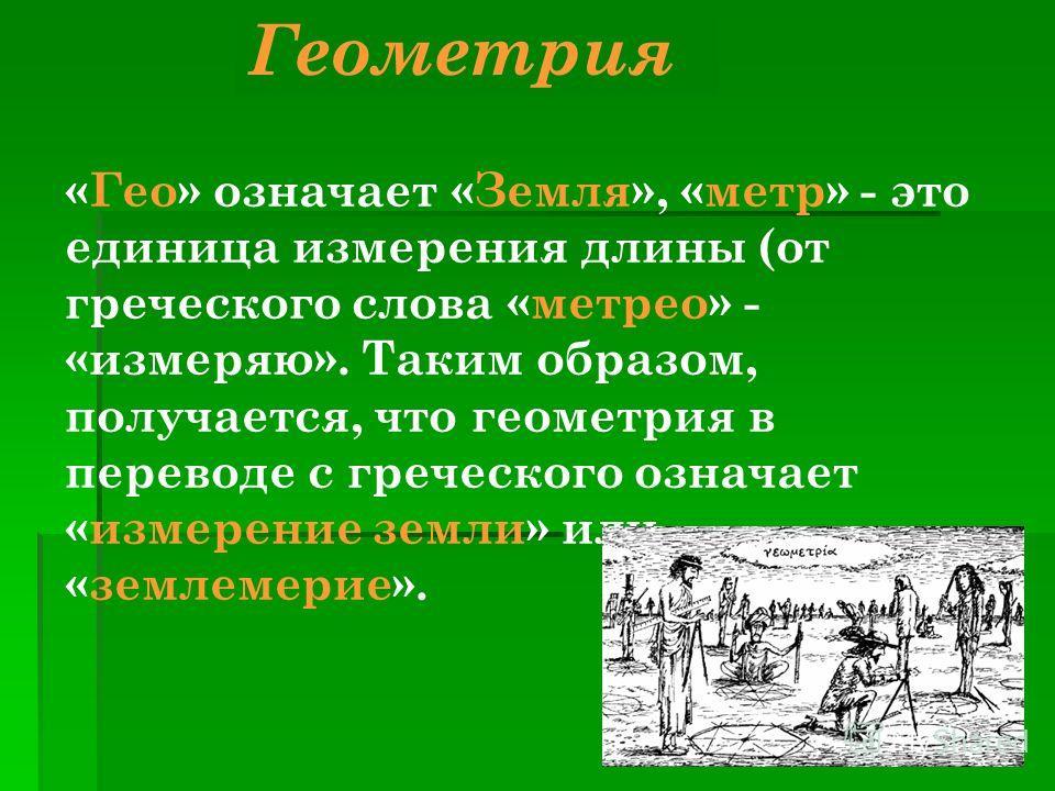 Геометрия «Гео» означает «Земля», «метр» - это единица измерения длины (от греческого слова «метрео» - «измеряю». Таким образом, получается, что геометрия в переводе с греческого означает «измерение земли» или «землемерие».