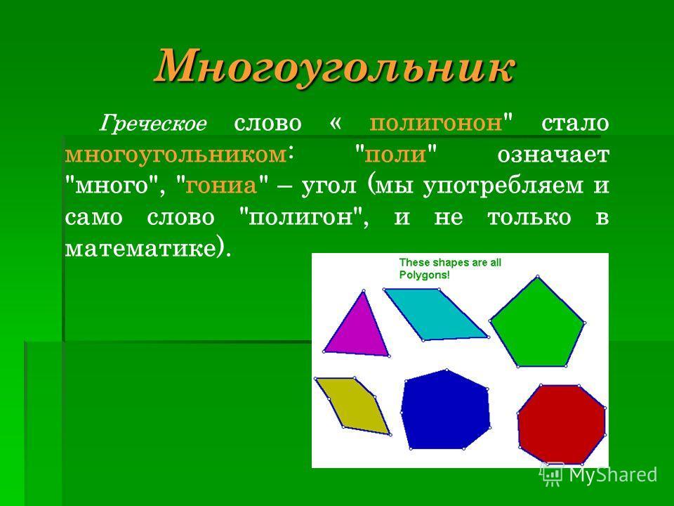 Греческое слово « полигонон стало многоугольником: поли означает много, гониа – угол (мы употребляем и само слово полигон, и не только в математике). Многоугольник